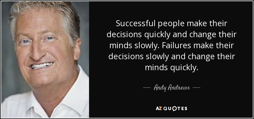Successful people make their decisions quickly and change their minds slowly. Failures make their decisions slowly and change their minds quickly. - Andy Andrews