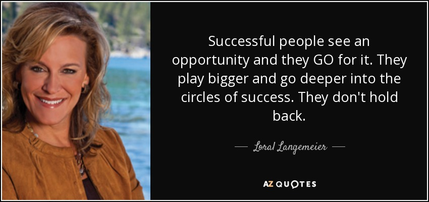 Successful people see an opportunity and they GO for it. They play bigger and go deeper into the circles of success. They don't hold back. - Loral Langemeier