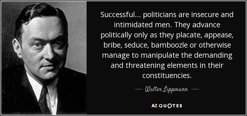 Successful ... politicians are insecure and intimidated men. They advance politically only as they placate, appease, bribe, seduce, bamboozle or otherwise manage to manipulate the demanding and threatening elements in their constituencies. - Walter Lippmann