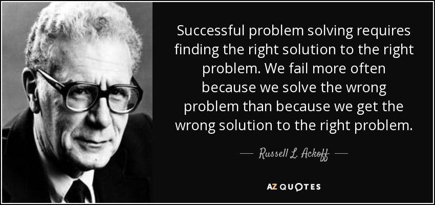 Successful problem solving requires finding the right solution to the right problem. We fail more often because we solve the wrong problem than because we get the wrong solution to the right problem. - Russell L. Ackoff