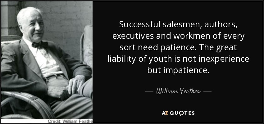 Successful salesmen, authors, executives and workmen of every sort need patience. The great liability of youth is not inexperience but impatience. - William Feather