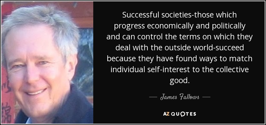 Successful societies-those which progress economically and politically and can control the terms on which they deal with the outside world-succeed because they have found ways to match individual self-interest to the collective good. - James Fallows
