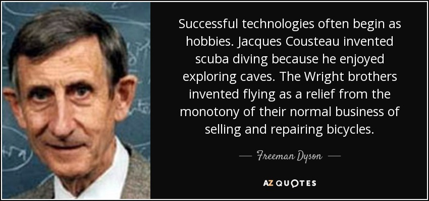 Successful technologies often begin as hobbies. Jacques Cousteau invented scuba diving because he enjoyed exploring caves. The Wright brothers invented flying as a relief from the monotony of their normal business of selling and repairing bicycles. - Freeman Dyson