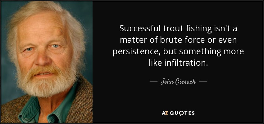 Successful trout fishing isn't a matter of brute force or even persistence, but something more like infiltration. - John Gierach