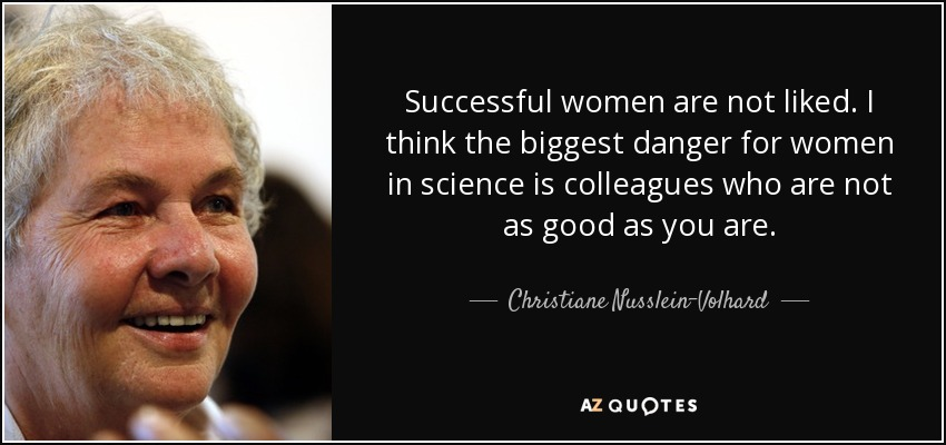 Successful women are not liked. I think the biggest danger for women in science is colleagues who are not as good as you are. - Christiane Nusslein-Volhard