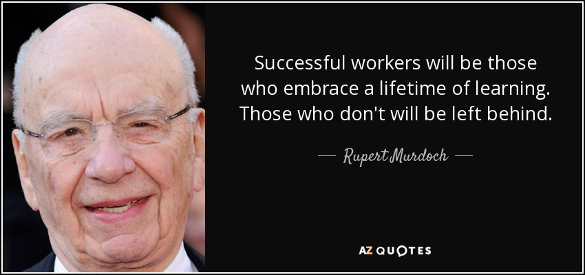 Successful workers will be those who embrace a lifetime of learning. Those who don't will be left behind. - Rupert Murdoch