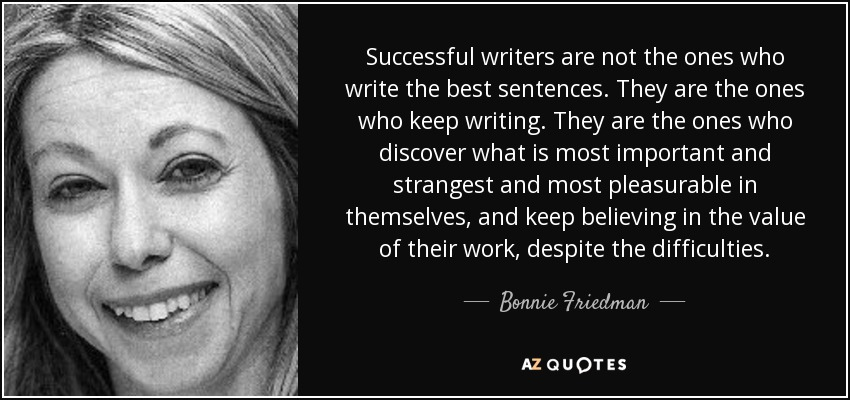 Successful writers are not the ones who write the best sentences. They are the ones who keep writing. They are the ones who discover what is most important and strangest and most pleasurable in themselves, and keep believing in the value of their work, despite the difficulties. - Bonnie Friedman