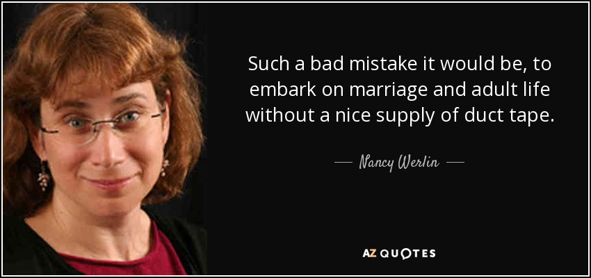 Such a bad mistake it would be, to embark on marriage and adult life without a nice supply of duct tape. - Nancy Werlin