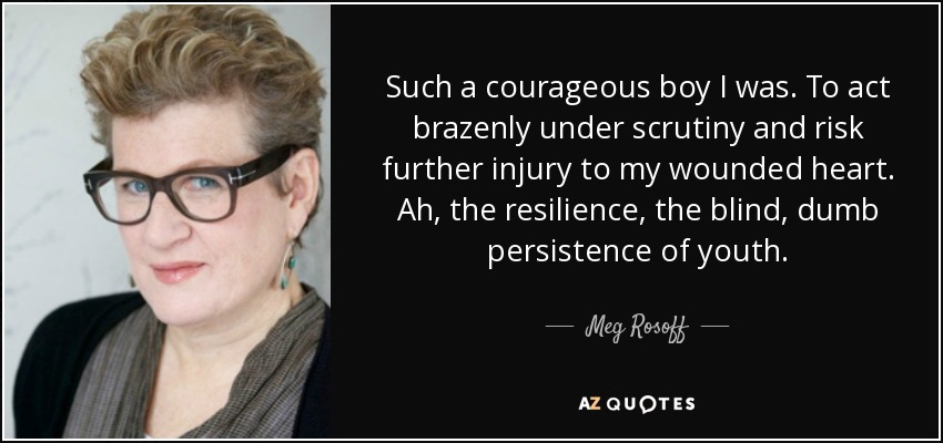 Such a courageous boy I was. To act brazenly under scrutiny and risk further injury to my wounded heart. Ah, the resilience, the blind, dumb persistence of youth. - Meg Rosoff