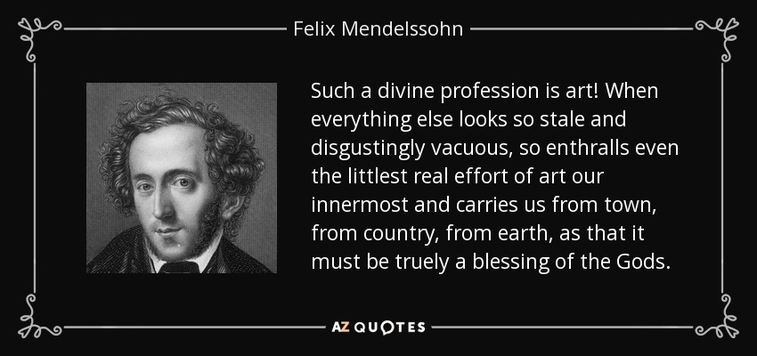 Such a divine profession is art! When everything else looks so stale and disgustingly vacuous, so enthralls even the littlest real effort of art our innermost and carries us from town, from country, from earth, as that it must be truely a blessing of the Gods. - Felix Mendelssohn