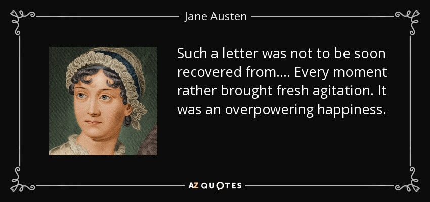 Such a letter was not to be soon recovered from. . . . Every moment rather brought fresh agitation. It was an overpowering happiness. - Jane Austen
