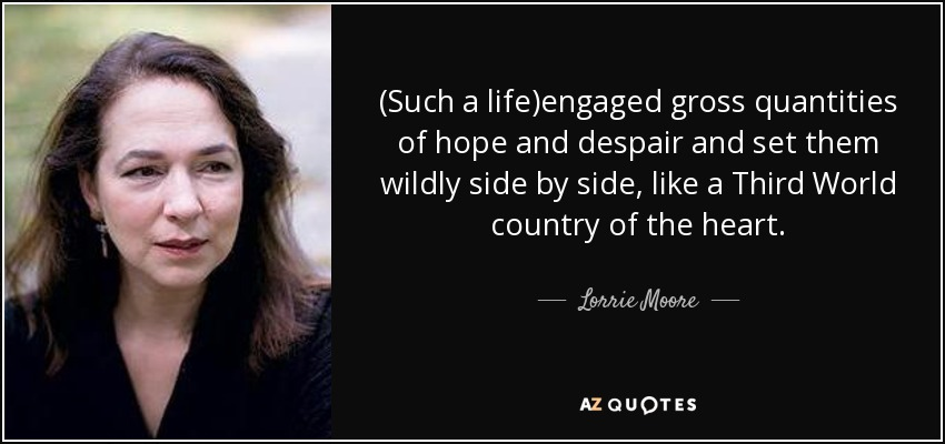(Such a life)engaged gross quantities of hope and despair and set them wildly side by side, like a Third World country of the heart. - Lorrie Moore