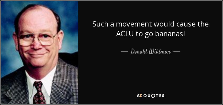 Such a movement would cause the ACLU to go bananas! - Donald Wildmon
