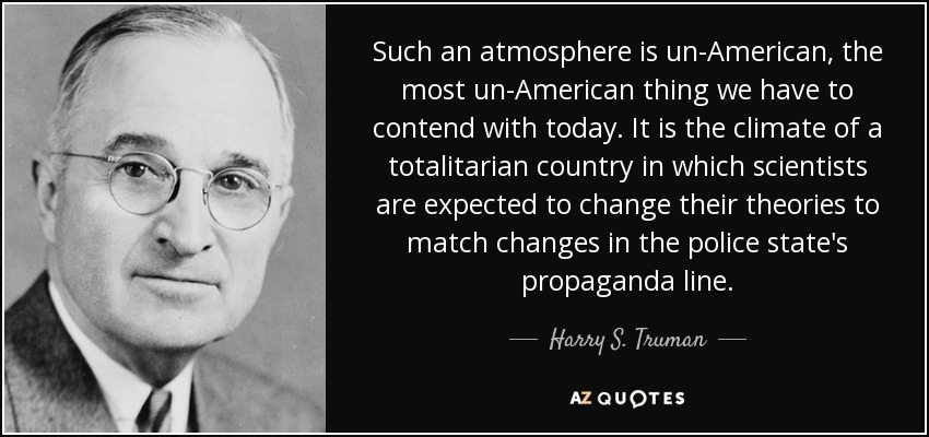 Such an atmosphere is un-American, the most un-American thing we have to contend with today. It is the climate of a totalitarian country in which scientists are expected to change their theories to match changes in the police state's propaganda line. - Harry S. Truman