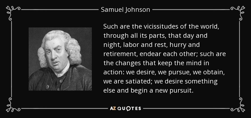 Such are the vicissitudes of the world, through all its parts, that day and night, labor and rest, hurry and retirement, endear each other; such are the changes that keep the mind in action: we desire, we pursue, we obtain, we are satiated; we desire something else and begin a new pursuit. - Samuel Johnson