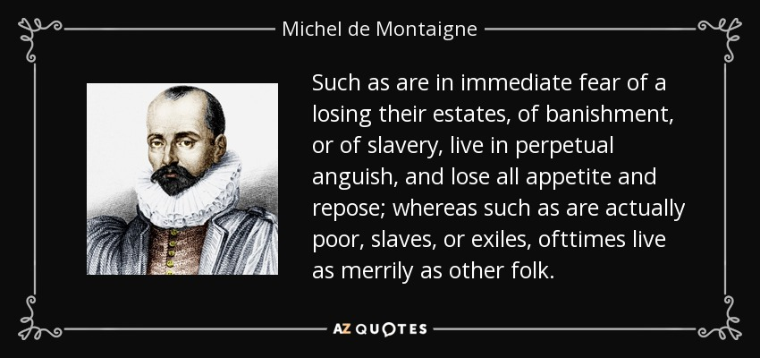 Such as are in immediate fear of a losing their estates, of banishment, or of slavery, live in perpetual anguish, and lose all appetite and repose; whereas such as are actually poor, slaves, or exiles, ofttimes live as merrily as other folk. - Michel de Montaigne