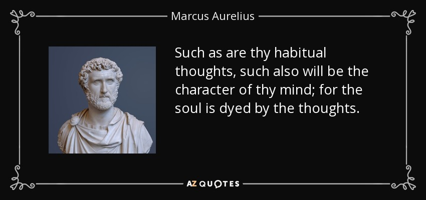 Such as are thy habitual thoughts, such also will be the character of thy mind; for the soul is dyed by the thoughts. - Marcus Aurelius