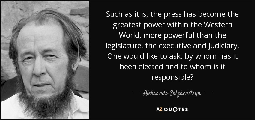 Such as it is, the press has become the greatest power within the Western World, more powerful than the legislature, the executive and judiciary. One would like to ask; by whom has it been elected and to whom is it responsible? - Aleksandr Solzhenitsyn