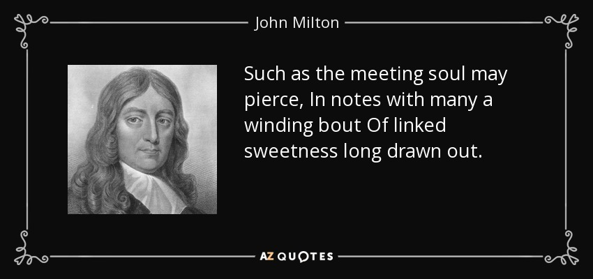Such as the meeting soul may pierce, In notes with many a winding bout Of linked sweetness long drawn out. - John Milton