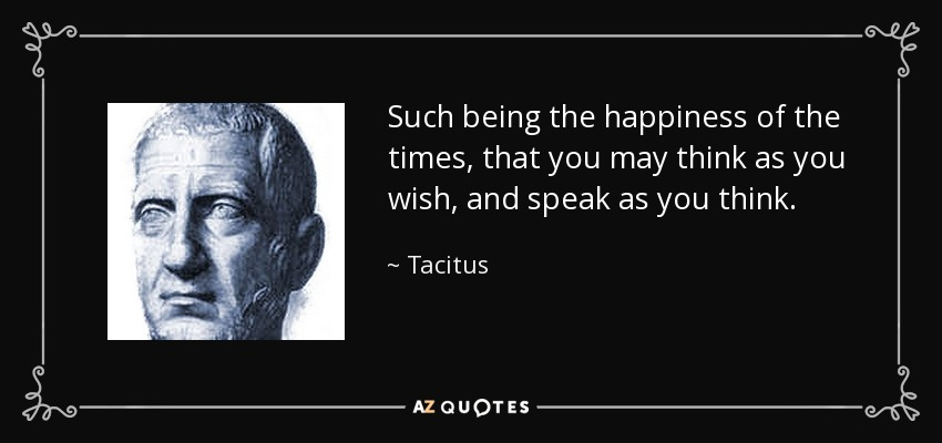Such being the happiness of the times, that you may think as you wish, and speak as you think. - Tacitus