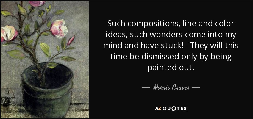 Such compositions, line and color ideas, such wonders come into my mind and have stuck! - They will this time be dismissed only by being painted out. - Morris Graves