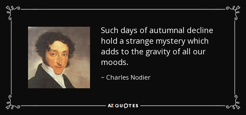 Such days of autumnal decline hold a strange mystery which adds to the gravity of all our moods. - Charles Nodier