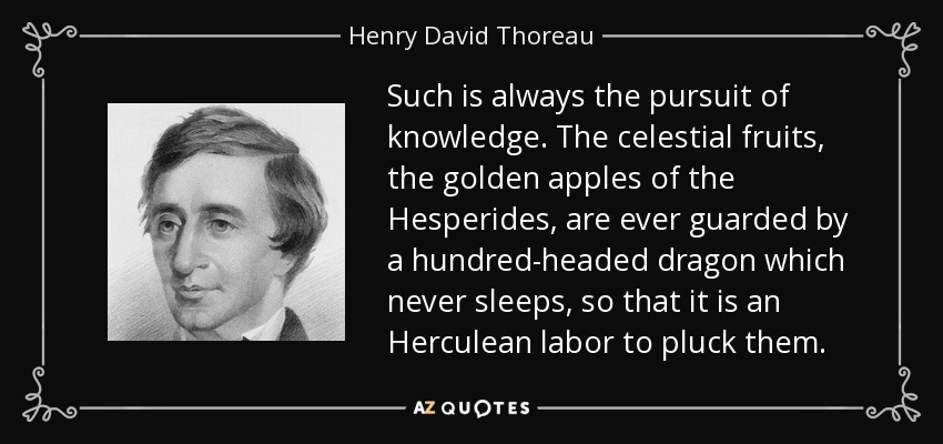 Such is always the pursuit of knowledge. The celestial fruits, the golden apples of the Hesperides, are ever guarded by a hundred-headed dragon which never sleeps, so that it is an Herculean labor to pluck them. - Henry David Thoreau