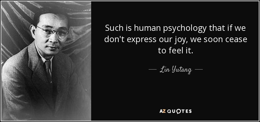 Such is human psychology that if we don't express our joy, we soon cease to feel it. - Lin Yutang