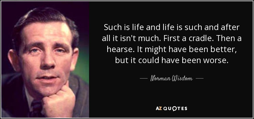Such is life and life is such and after all it isn't much. First a cradle. Then a hearse. It might have been better, but it could have been worse. - Norman Wisdom