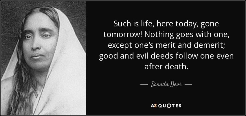 Such is life, here today, gone tomorrow! Nothing goes with one, except one's merit and demerit; good and evil deeds follow one even after death. - Sarada Devi