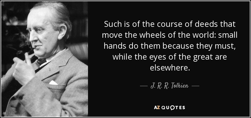 Such is of the course of deeds that move the wheels of the world: small hands do them because they must, while the eyes of the great are elsewhere. - J. R. R. Tolkien