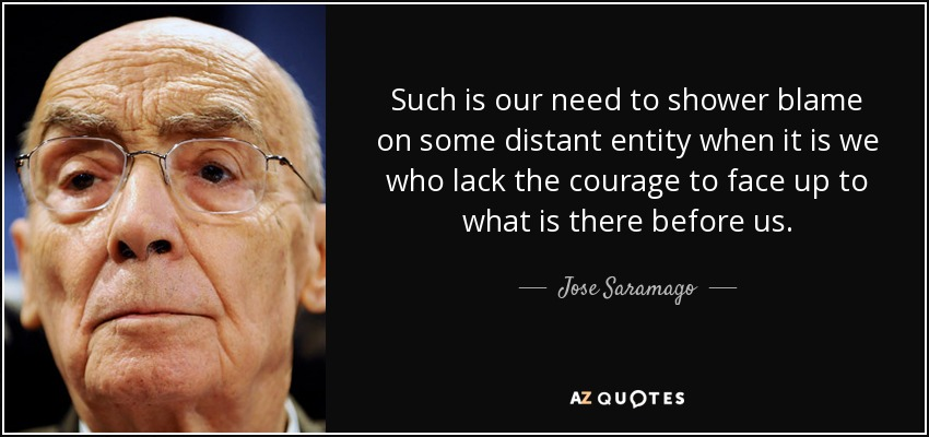 Such is our need to shower blame on some distant entity when it is we who lack the courage to face up to what is there before us. - Jose Saramago