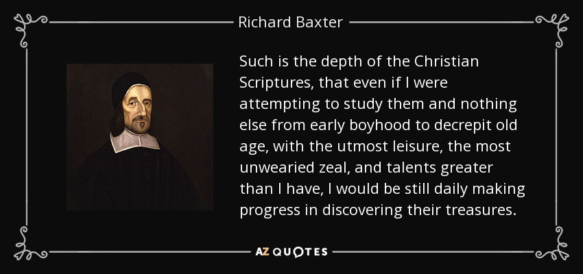 Such is the depth of the Christian Scriptures, that even if I were attempting to study them and nothing else from early boyhood to decrepit old age, with the utmost leisure, the most unwearied zeal, and talents greater than I have, I would be still daily making progress in discovering their treasures. - Richard Baxter