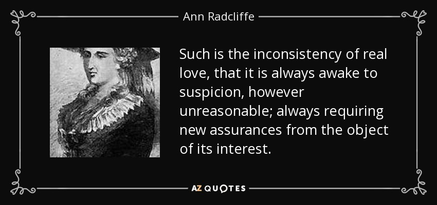 Such is the inconsistency of real love, that it is always awake to suspicion, however unreasonable; always requiring new assurances from the object of its interest. - Ann Radcliffe