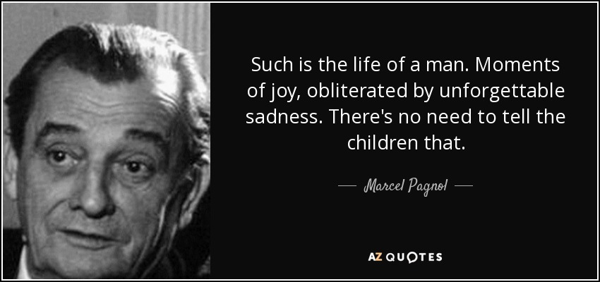 Such is the life of a man. Moments of joy, obliterated by unforgettable sadness. There's no need to tell the children that. - Marcel Pagnol
