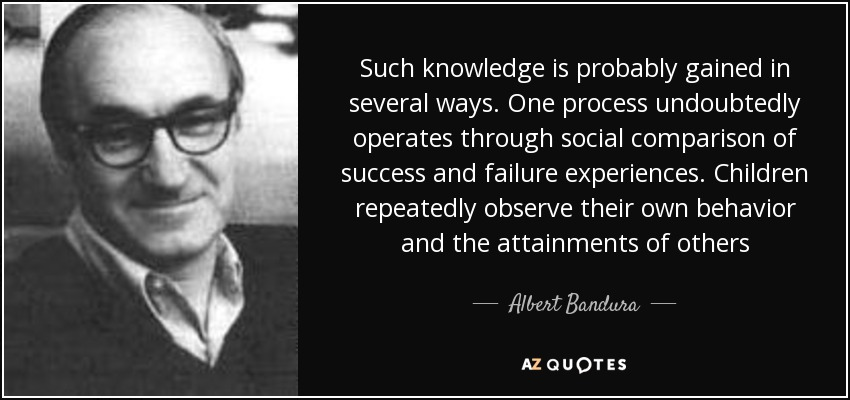 Such knowledge is probably gained in several ways. One process undoubtedly operates through social comparison of success and failure experiences. Children repeatedly observe their own behavior and the attainments of others - Albert Bandura