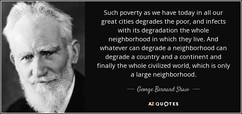 Such poverty as we have today in all our great cities degrades the poor, and infects with its degradation the whole neighborhood in which they live. And whatever can degrade a neighborhood can degrade a country and a continent and finally the whole civilized world, which is only a large neighborhood. - George Bernard Shaw