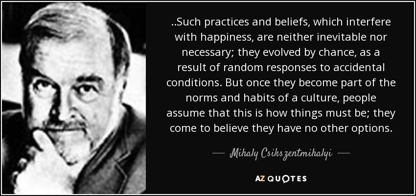 ..Such practices and beliefs, which interfere with happiness, are neither inevitable nor necessary; they evolved by chance, as a result of random responses to accidental conditions. But once they become part of the norms and habits of a culture, people assume that this is how things must be; they come to believe they have no other options. - Mihaly Csikszentmihalyi