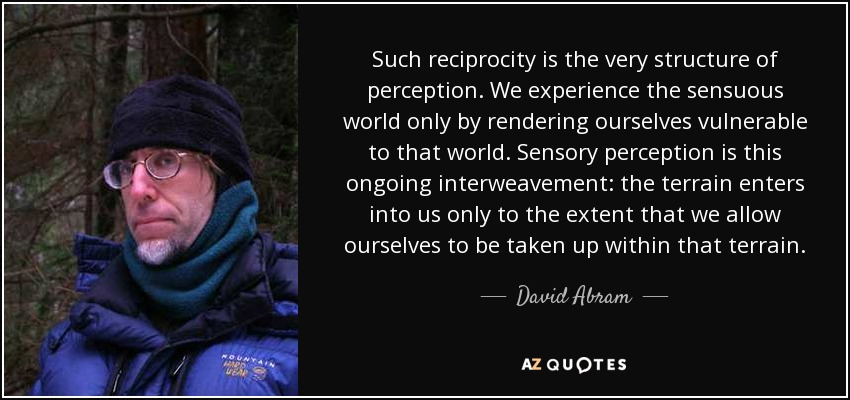 Such reciprocity is the very structure of perception. We experience the sensuous world only by rendering ourselves vulnerable to that world. Sensory perception is this ongoing interweavement: the terrain enters into us only to the extent that we allow ourselves to be taken up within that terrain. - David Abram