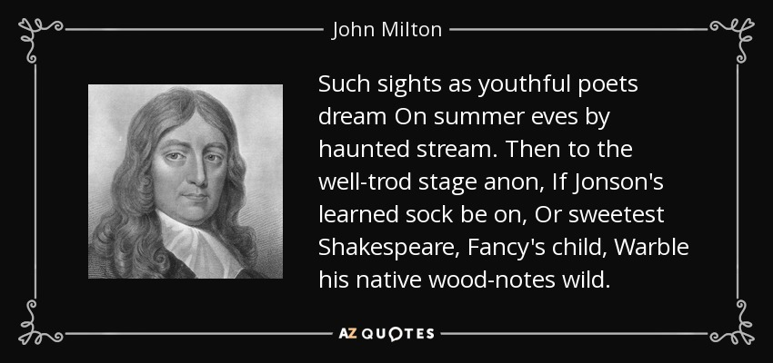 Such sights as youthful poets dream On summer eves by haunted stream. Then to the well-trod stage anon, If Jonson's learned sock be on, Or sweetest Shakespeare, Fancy's child, Warble his native wood-notes wild. - John Milton