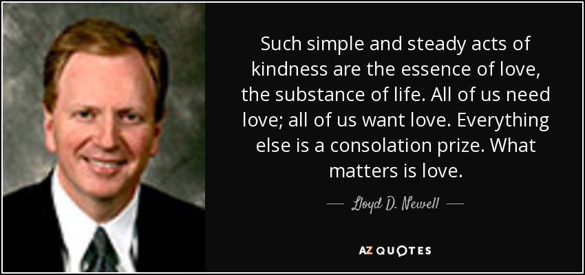 Such simple and steady acts of kindness are the essence of love, the substance of life. All of us need love; all of us want love. Everything else is a consolation prize. What matters is love. - Lloyd D. Newell