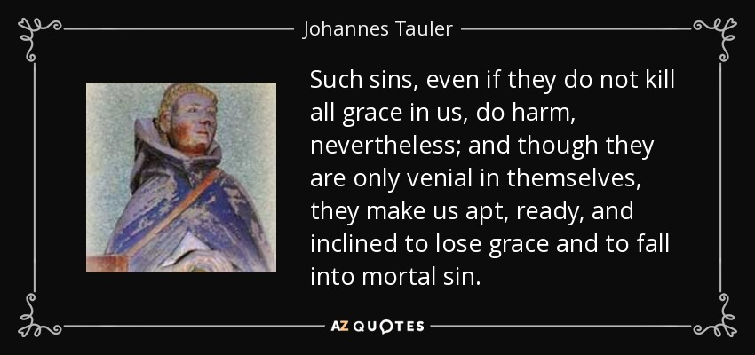 Such sins, even if they do not kill all grace in us, do harm, nevertheless; and though they are only venial in themselves, they make us apt, ready, and inclined to lose grace and to fall into mortal sin. - Johannes Tauler