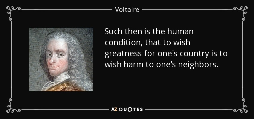 Such then is the human condition, that to wish greatness for one's country is to wish harm to one's neighbors. - Voltaire