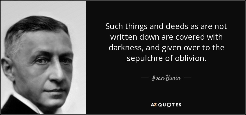 Such things and deeds as are not written down are covered with darkness, and given over to the sepulchre of oblivion. - Ivan Bunin