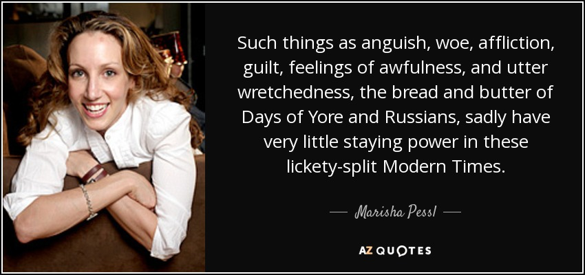 Such things as anguish, woe, affliction, guilt, feelings of awfulness, and utter wretchedness, the bread and butter of Days of Yore and Russians, sadly have very little staying power in these lickety-split Modern Times. - Marisha Pessl