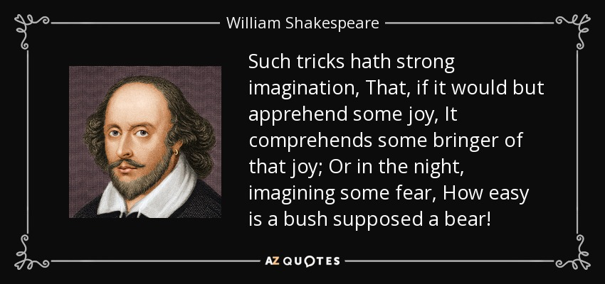 Such tricks hath strong imagination, That, if it would but apprehend some joy, It comprehends some bringer of that joy; Or in the night, imagining some fear, How easy is a bush supposed a bear! - William Shakespeare