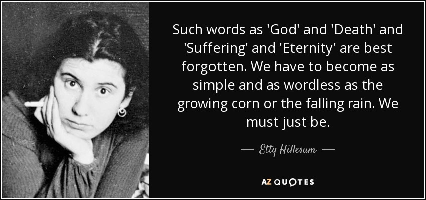 Such words as 'God' and 'Death' and 'Suffering' and 'Eternity' are best forgotten. We have to become as simple and as wordless as the growing corn or the falling rain. We must just be. - Etty Hillesum