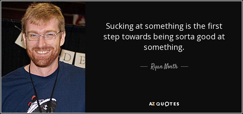 Sucking at something is the first step towards being sorta good at something. - Ryan North
