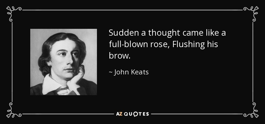 Sudden a thought came like a full-blown rose, Flushing his brow. - John Keats
