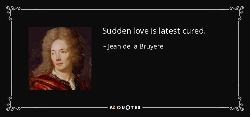 Sudden love is latest cured. - Jean de la Bruyere
